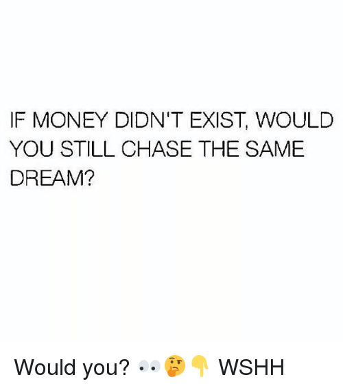Memes, Money, and Wshh: IF MONEY DIDN'T EXIST, WOULD  YOU STILL CHASE THE SAME  DREAM? Would you? 👀🤔👇 WSHH