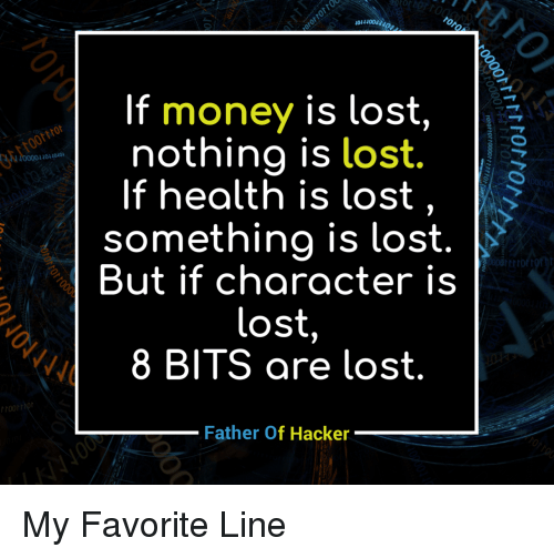 Father Of: If  money is lost,  nothing is lost.  40400  If health is lost, >  something is lost.  But if character is  lost  8 BITS are lost  Father Of Hacker My Favorite Line