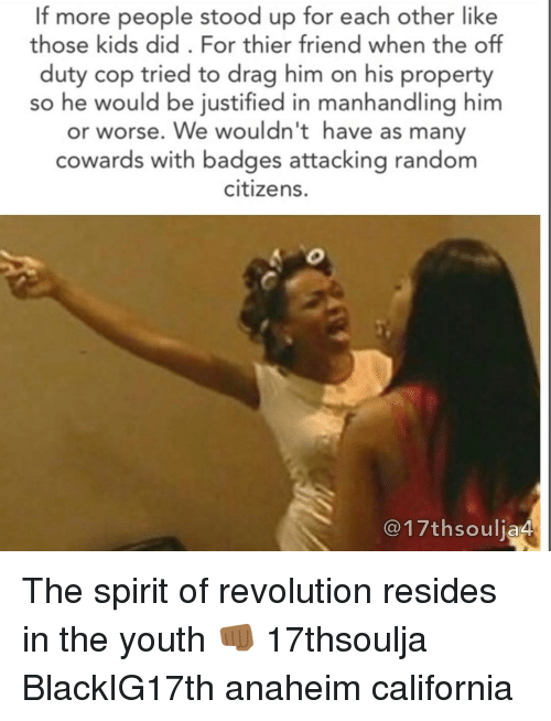 Memes, California, and Justified: If more people stood up for each other like  those kids did. For thier friend when the off  duty cop tried to drag him on his property  so he would be justified in manhandling him  or worse. We wouldn't have as many  cowards with badges attacking random  citizens.  C17thsouljaA The spirit of revolution resides in the youth 👊🏾 17thsoulja BlackIG17th anaheim california