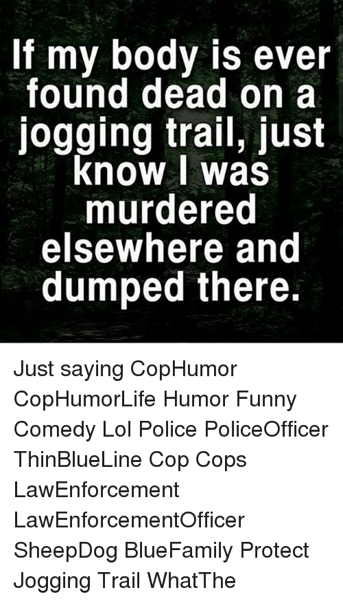 Funny, Lol, and Memes: If my body is ever  found dead on a  jogging trail, just  know was  murdered  elsewhere and  dumped there. Just saying CopHumor CopHumorLife Humor Funny Comedy Lol Police PoliceOfficer ThinBlueLine Cop Cops LawEnforcement LawEnforcementOfficer SheepDog BlueFamily Protect Jogging Trail WhatThe