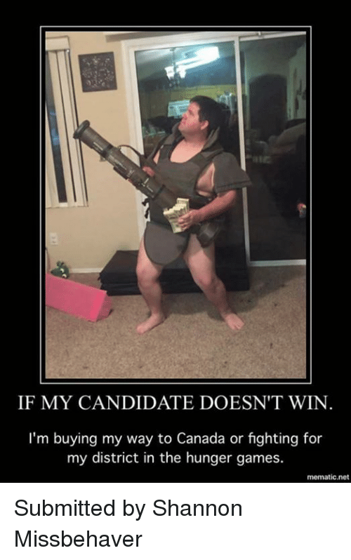 the hunger game: IF MY CANDIDATE DOESN'T WIN  I'm buying my way to Canada or fighting for  my district in the hunger games.  mematic,net Submitted by Shannon Missbehaver