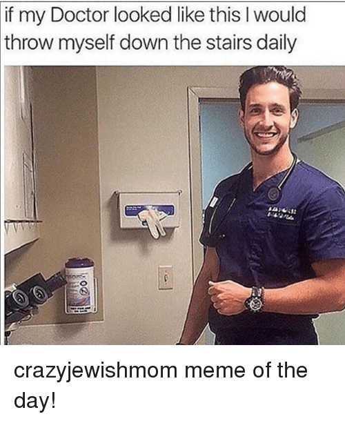 Doctor, Meme, and Jewish: if my Doctor looked like this I would  throw  myself down the stairs daily crazyjewishmom meme of the day!