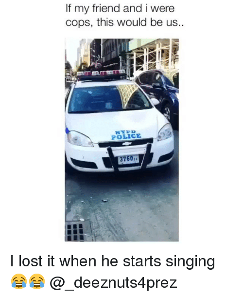 i lost it: If my friend and i were  cops, this would be us.  POLICE I lost it when he starts singing 😂😂 @_deeznuts4prez