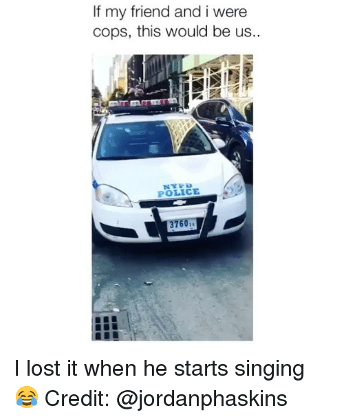i lost it: If my friend and i were  cops, this would be us.  POLICE  37  601 I lost it when he starts singing 😂 Credit: @jordanphaskins