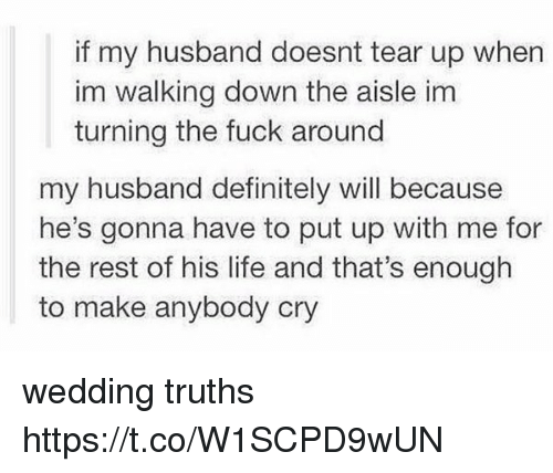 Definitely, Life, and Memes: if my husband doesnt tear up when  im walking down the aisle im  turning the fuck around  my husband definitely will because  he's gonna have to put up with me for  the rest of his life and that's enough  to make anybody cry wedding truths https://t.co/W1SCPD9wUN