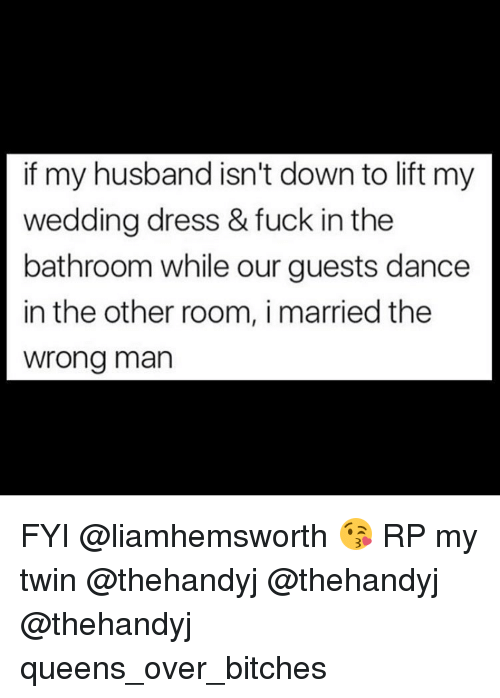 Girl Memes, Wedding Dress, and Fyi: if my husband isn't down to lift my  wedding dress & fuck in the  bathroom while our guests dance  in the other room, i married the  wrong man FYI @liamhemsworth 😘 RP my twin @thehandyj @thehandyj @thehandyj queens_over_bitches