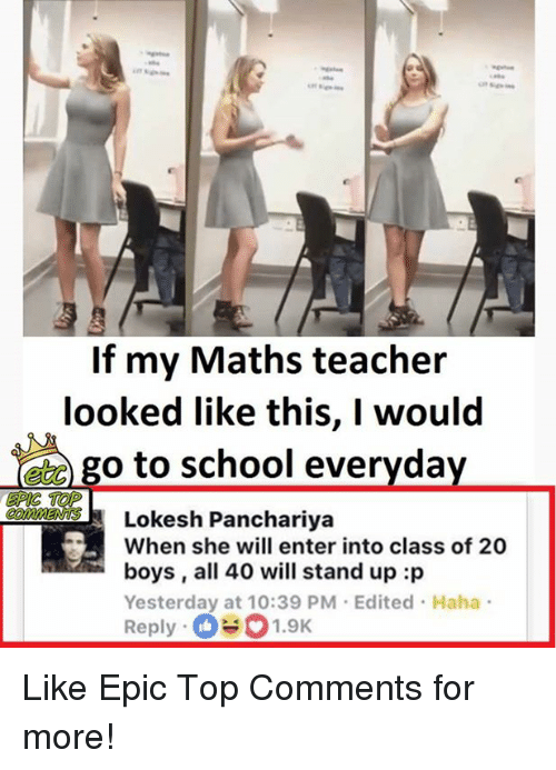 Memes, School, and Teacher: If my Maths teacher  looked like this, I would  go to school everyday  EPIC TOP  Lokesh Panchariya  When she will enter into class of 20  boys, all 40 will stand up :p  Yesterday at 10:39 PM Edited Haha  Reply  1.9K Like Epic Top Comments for more!