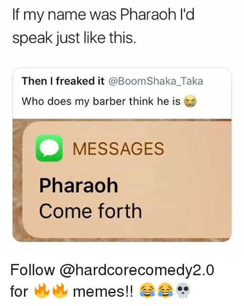 Barber, Memes, and 🤖: If my name was Pharaoh l'd  speak just like this  Then I freaked it @BoomShaka_Taka  Who does my barber think he is  MESSAGES  Pharaoh  Come forth Follow @hardcorecomedy2.0 for 🔥🔥 memes!! 😂😂💀