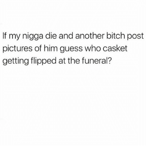Bitch, Memes, and My Nigga: If my nigga die and another bitch post  pictures of him guess who casket  getting flipped at the funeral?