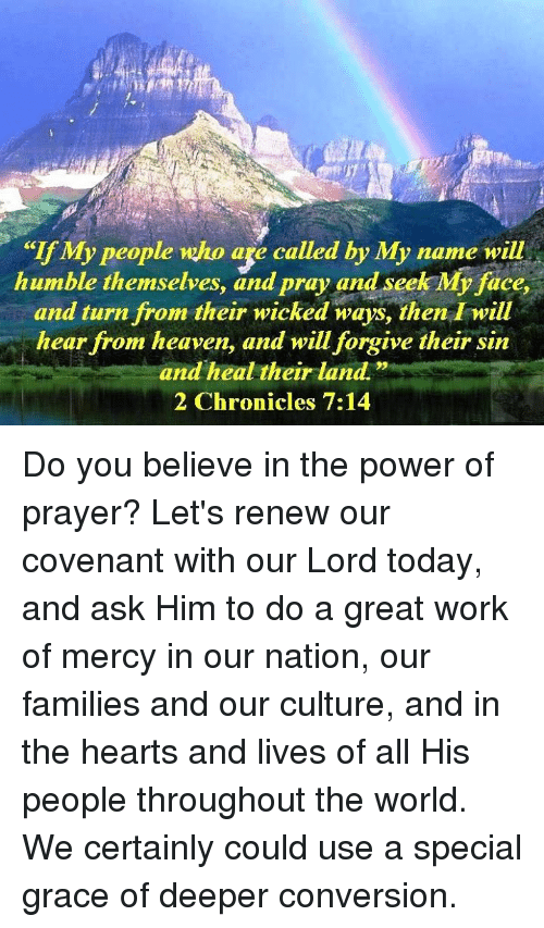 "Heaven, Memes, and Work: ""If My people who age called by My name will  humble themselves, and pray and seek My face,  and turn from their wicked ways, then I will  hear from heaven, and will forgive their sin  and heal their land.""  2 Chronicles 7:14 Do you believe in the power of prayer? Let's renew our covenant with our Lord today, and ask Him to do a great work of mercy in our nation, our families and our culture, and in the hearts and lives of all His people throughout the world. We certainly could use a special grace of deeper conversion."