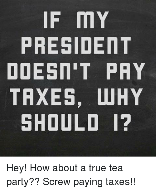 Memes, Taxes, and 🤖: IF MY  PRESIDENT  DOESN'T PAY  TAXES, WHY  SHOULD I? Hey! How about a true tea party?? Screw paying taxes!!