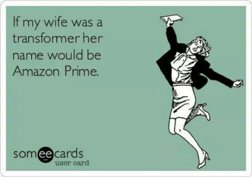 Amazon, Amazon Prime, and Memes: If my wife was a  transfomer her  name would be  Amazon Prime.  somee cards  user card