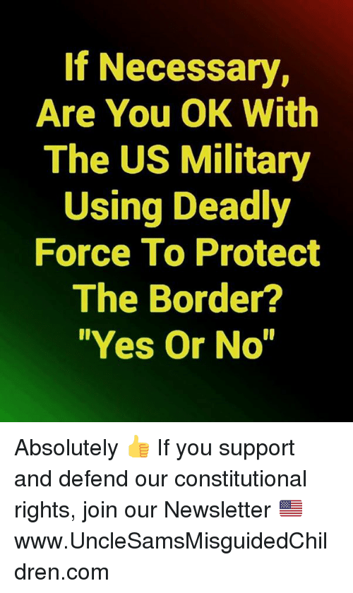"Constitutional: If Necessary,  Are You OK With  The US Military  Using Deadly  Force To Protect  The Border?  ""Yes Or No"" Absolutely   👍 If you support and defend our constitutional rights, join our Newsletter 🇺🇸 ➤ www.UncleSamsMisguidedChildren.com"