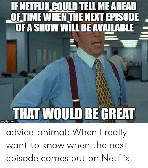 I Really Want To: IF NETFLIKCOULD TELL MEAHEAD  OF TIME WHEN THE NEXT EPISODE  OFA SHOW WILL BEAVAILABLE  THAT WOULD BE GREAT  imgfip.com advice-animal:  When I really want to know when the next episode comes out on Netflix.