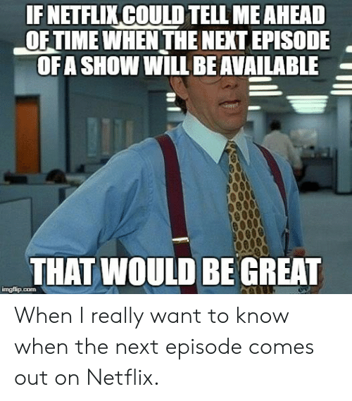I Really Want To: IF NETFLIKCOULD TELL MEAHEAD  OF TIME WHEN THE NEXT EPISODE  OFA SHOW WILL BEAVAILABLE  THAT WOULD BE GREAT  imgfip.com When I really want to know when the next episode comes out on Netflix.