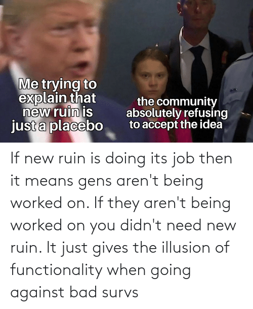 functionality: If new ruin is doing its job then it means gens aren't being worked on. If they aren't being worked on you didn't need new ruin. It just gives the illusion of functionality when going against bad survs