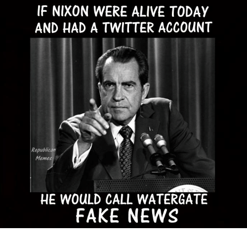 Republican Meme: IF NIXON WERE ALIVE TODAY  AND HAD A TWITTER ACCOUNT  Republican  Meme  HE WOuLD CALL WATERGATE  FAKE NEWS