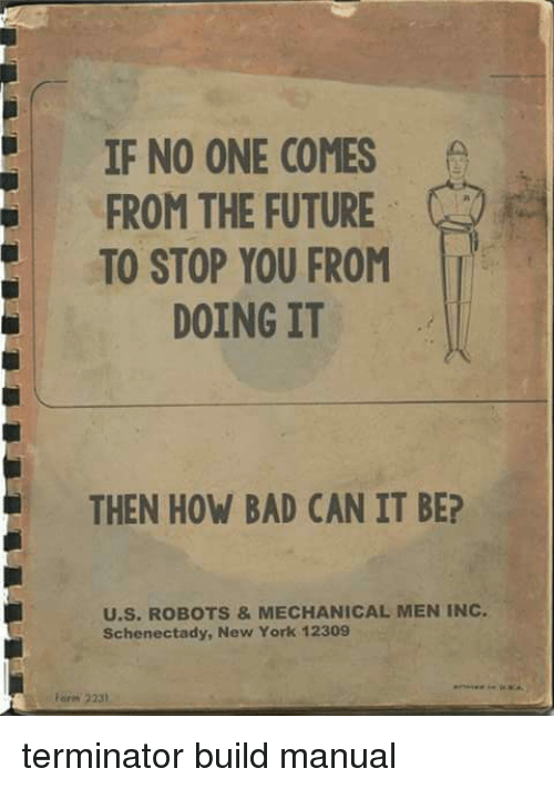 Terminator: IF NO ONE COMES  FROM THE FUTURE  TO STOP YOU FROM  DOING IT  THEN HOW BAD CAN IT BE?  U.S. ROBOTS &MECHANICAL MEN INC  Schenectady, New York 12309  orm 2231 terminator build manual