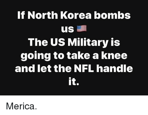 Memes, Nfl, and North Korea: If North Korea bombs  The US Military is  going to take a knee  and let the NFL handle  it Merica.