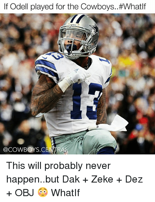 Memes, 🤖, and Happening: If Odell played for the Cowboys. #What  @COWBOYS CENAR This will probably never happen..but Dak + Zeke + Dez + OBJ 😳 WhatIf