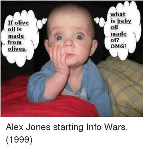 Alex Jones: If olive  oil is  made  what  is baby  oil  made  of?  OMG!  from  olives, Alex Jones starting Info Wars. (1999)