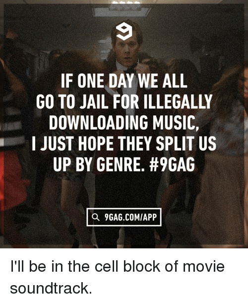 9gag, Dank, and Jail: IF ONE DAY WE ALL  GO TO JAIL FOR ILLEGALLY  DOWNLOADING MUSIOC,  I JUST HOPE THEY SPLIT US  UP BY GENRE. #9GAG  O 9GAG.COMIAPP I'll be in the cell block of movie soundtrack.