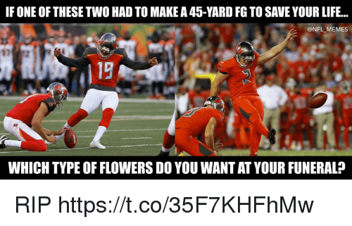 Football, Life, and Memes: IF ONE OFTHESE TWO HAD TO MAKE A 45-YARD FG TO SAVE YOUR LIFE...  @NFL_MEMES  WHICH TYPE OF FLOWERS DO YOU WANT AT YOUR FUNERAL? RIP https://t.co/35F7KHFhMw