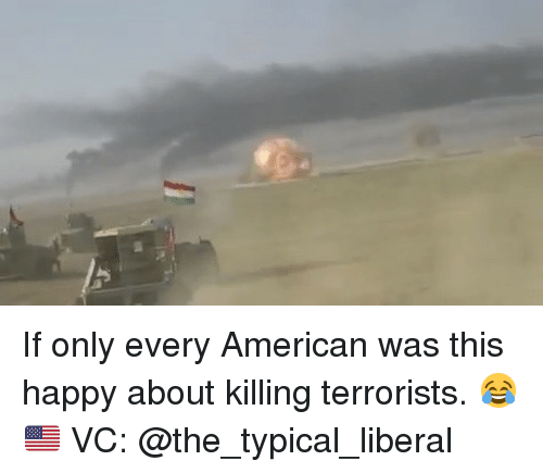 Memes, American, and Happy: If only every American was this happy about killing terrorists. 😂🇺🇸 VC: @the_typical_liberal
