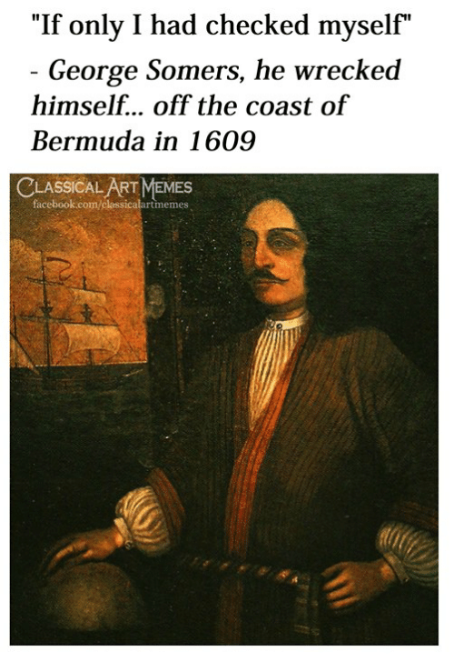"Wrecked: ""If only I had checked myself""  George Somers, he wrecked  himself... off the coast of  Bermuda in 1609  LASSICAL ART MEMES  facebook.com/classicalartmemes"