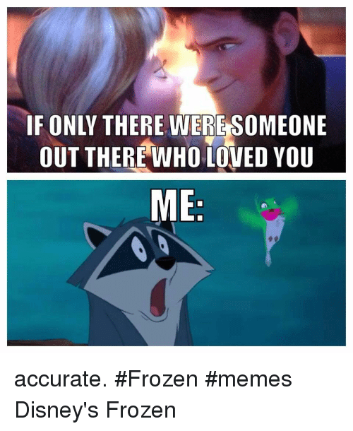 disneys frozen: IF ONLY THERE WERE SOMEONE  OUT THERE WHO LOVED YOU  ME accurate. #Frozen #memes Disney's Frozen