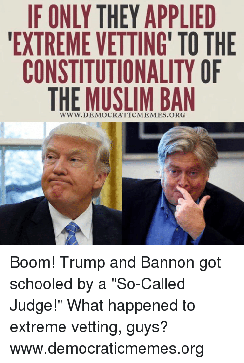 """Democrat Memes: IF ONLY THEY APPLIED  EXTREME VETTING TO THE  CONSTITUTIONALITY OF  THE MUSLIM BAN  WWW. DEMOCRATIC MEMES.ORG Boom! Trump and Bannon got schooled by a """"So-Called Judge!"""" What happened to extreme vetting, guys? www.democraticmemes.org"""