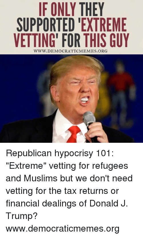 """Democrat Memes: IF ONLY THEY  SUPPORTED EXTREME  VETTING FOR THIS GUY  WWW. DEMOCRATIC MEMES ORG Republican hypocrisy 101: """"Extreme"""" vetting for refugees and Muslims but we don't need vetting for the tax returns or financial dealings of Donald J. Trump?  www.democraticmemes.org"""