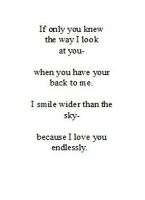 i smile: If only you knew  the way I look  at you-  when you have your  back to me.  I smile wider than the  sky-  because I love you  endlessly.