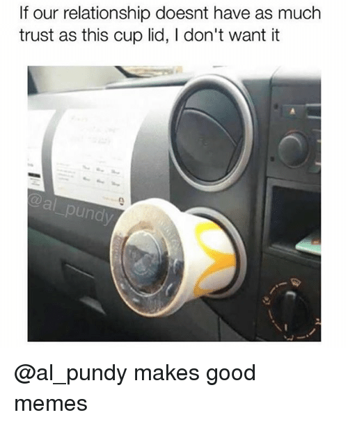 Memes, Good, and Trendy: If our relationship doesnt have as much  trust as this cup lid, I don't want it  al pund @al_pundy makes good memes