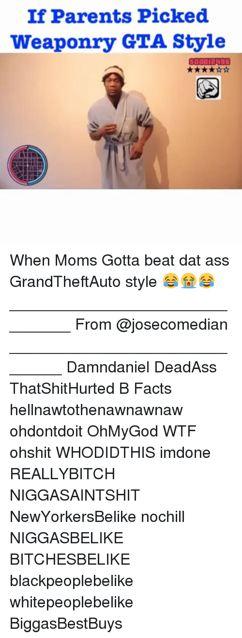 Dat Ass, Memes, and Mom: If Parents Picked  weaponry GTA Style When Moms Gotta beat dat ass GrandTheftAuto style 😂😭😂 ________________________________ From @josecomedian _______________________________ Damndaniel DeadAss ThatShitHurted B Facts hellnawtothenawnawnaw ohdontdoit OhMyGod WTF ohshit WHODIDTHIS imdone REALLYBITCH NIGGASAINTSHIT NewYorkersBelike nochill NIGGASBELIKE BITCHESBELIKE blackpeoplebelike whitepeoplebelike BiggasBestBuys