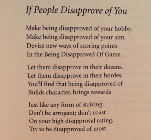 Rewards: If People Disapprove of You  Make being disapproved of your hobby.  Make being disapproved of your aim.  Devise new ways of scoring points  In the Being Disapproved Of Game.  Let them disapprove in their dozens.  Let them disapprove in their hordes.  You'll find that being disapproved of  Builds character, brings rewards  form of striving.  Don't be arrogant; don't coast  On your high disapproval rating.  Try to be disapproved of most.  Just like  any