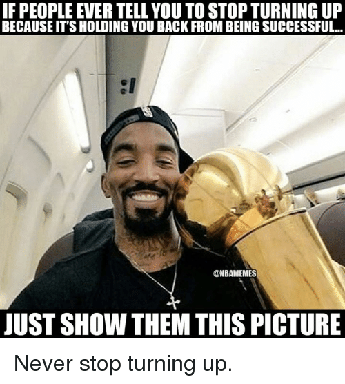 Nba, Stop, and Stopping: IF PEOPLE EVER TELL YOU TOSTOPTURNING UP  BECAUSEIT'S HOLDING YOU BACK FROMBEINGSUCCESSFUL...  @NBAMEMES  JUST SHOWN THEM THIS PICTURE Never stop turning up.