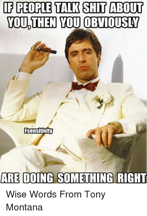 Tony Montana, Montana, and Word: IF PEOPLE TALK SHIT ABOUT  YOU THEN YOU OBVIOUSY  Sensitivity  ARE DOING SOMETHING RIGHT Wise Words From Tony Montana