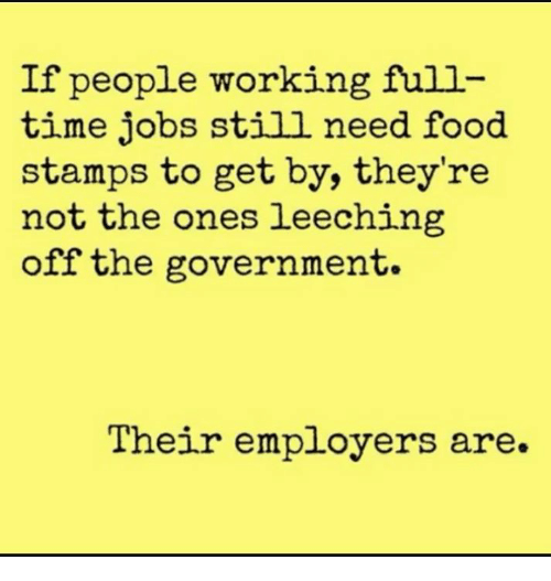 Need Food: If people working full  time jobs still need food  stamps to get by, they're  not the ones leeching  off the government  Their employers are.