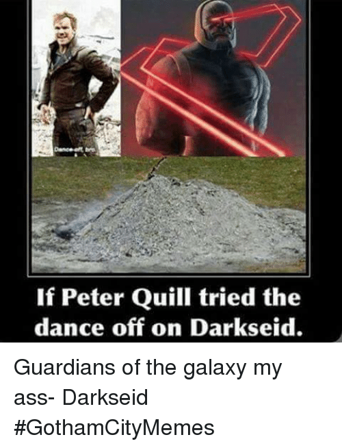 Ass, Dancing, and Guardian: If Peter Quill tried the  dance off on Darkseid. Guardians of the galaxy my ass- DarkseidΩ #GothamCityMemes