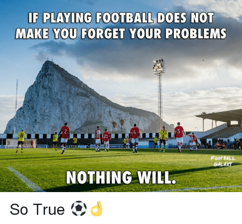 Memes, 🤖, and So True: IF PLAYING FOOTBALL DOES NOT  MAKE YOU FORGET YOUR PROBLEMS  2  FOOTBALL  NOTHING WILL. So True ⚽👌