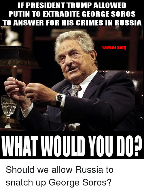George Soros: IF PRESIDENT TRUMP ALLOWED  PUTIN TO EXTRADITE GEORGE SOROS  TO ANSWER FOR HIS CRIMES IN RUSSIA  WWW.04a.org  WHAT WOULD YOU DO? Should we allow Russia to snatch up George Soros?