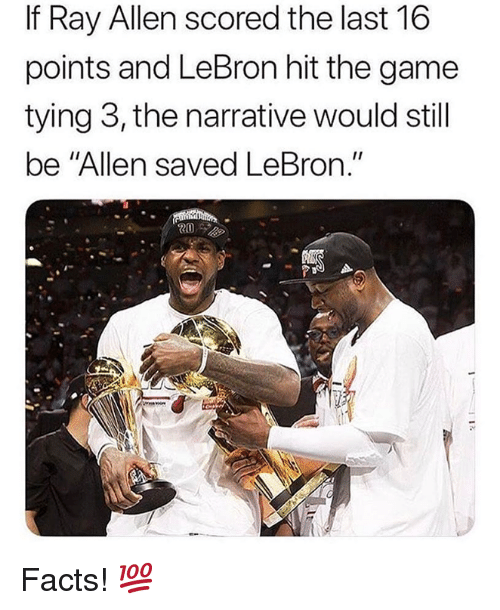 "Facts, Nba, and The Game: If Ray Allen scored the last 16  points and LeBron hit the game  tying 3, the narrative would still  be ""Allen saved LeBron."" Facts! 💯"