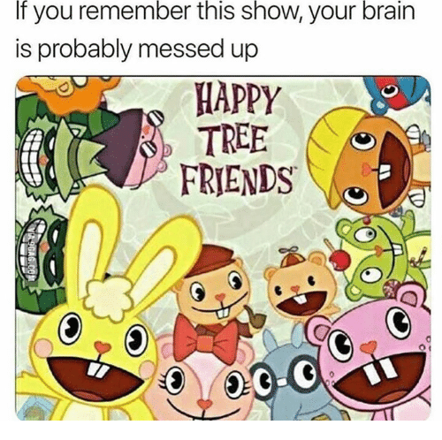Friends, Funny, and Brain: If  remember  this  show,  brain  you  is probably messed up  your  APPY  TREE  FRIENDS