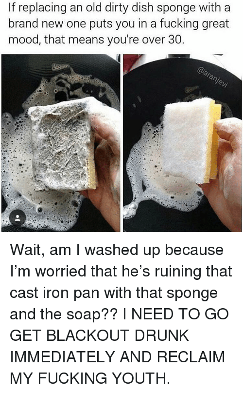 Over 30: If replacing an old dirty dish sponge with a  brand new one puts you in a fucking great  mood, that means you're over 30 Wait, am I washed up because I'm worried that he's ruining that cast iron pan with that sponge and the soap?? I NEED TO GO GET BLACKOUT DRUNK IMMEDIATELY AND RECLAIM MY FUCKING YOUTH.