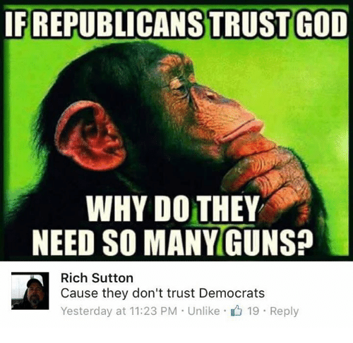 God, Memes, and 🤖: IF REPUBLICANS TRUST GOD  WHY DO THEY  NEED SO MANYGUNSA  Rich Sutton  Cause they don't trust Democrats  Yesterday at 11:23 PM . Unlike· 19 . Reply