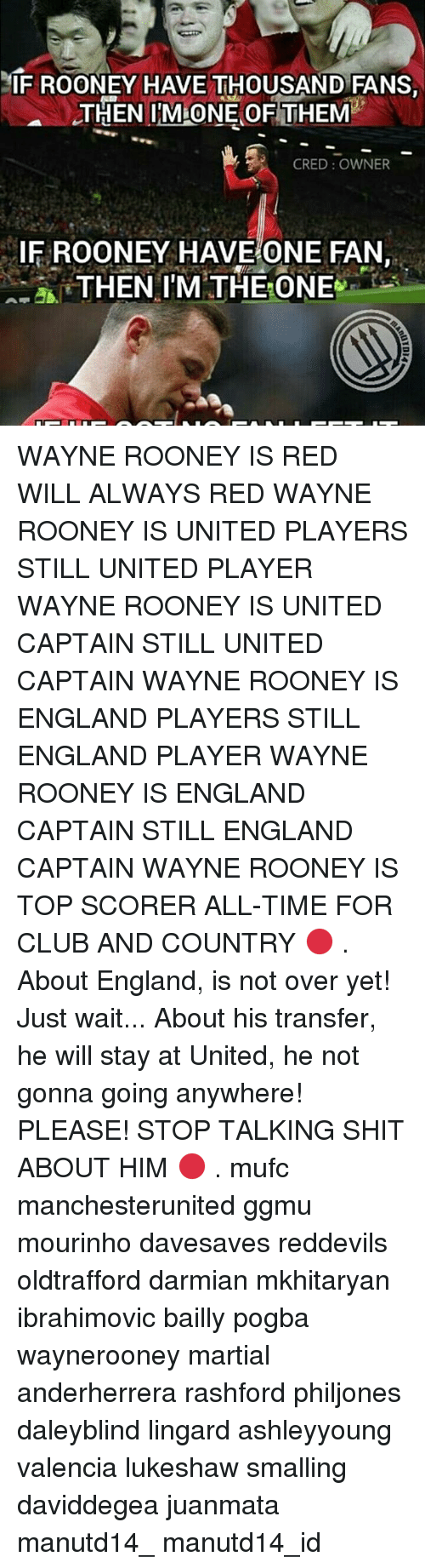 Memes, 🤖, and Red: IF ROONEY HAVE THOUSAND FANS  THEN MONE OF THEM  CRED OWNER  IF ROONEY HAVE ONE FAN  A THEN I'M THE ONE WAYNE ROONEY IS RED WILL ALWAYS RED WAYNE ROONEY IS UNITED PLAYERS STILL UNITED PLAYER WAYNE ROONEY IS UNITED CAPTAIN STILL UNITED CAPTAIN WAYNE ROONEY IS ENGLAND PLAYERS STILL ENGLAND PLAYER WAYNE ROONEY IS ENGLAND CAPTAIN STILL ENGLAND CAPTAIN WAYNE ROONEY IS TOP SCORER ALL-TIME FOR CLUB AND COUNTRY 🔴 . About England, is not over yet! Just wait... About his transfer, he will stay at United, he not gonna going anywhere! PLEASE! STOP TALKING SHIT ABOUT HIM 🔴 . mufc manchesterunited ggmu mourinho davesaves reddevils oldtrafford darmian mkhitaryan ibrahimovic bailly pogba waynerooney martial anderherrera rashford philjones daleyblind lingard ashleyyoung valencia lukeshaw smalling daviddegea juanmata manutd14_ manutd14_id