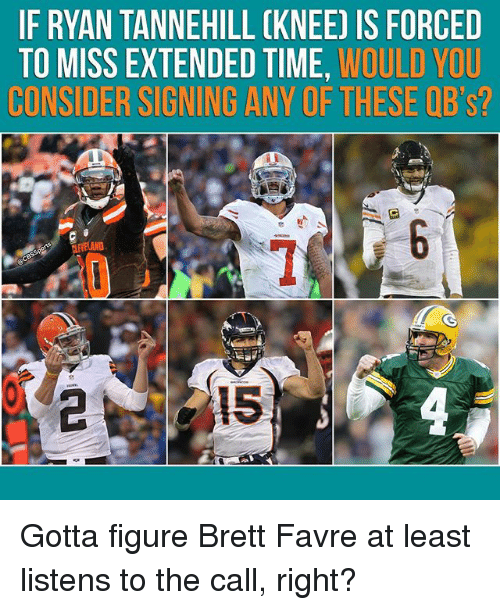 favre: IF RYAN TANNEHILL CKNEE) IS FORCED  TO MISS EXTENDED TIME, WOULD YOU  CONSIDER SIGNING ANY OF THESE QB's?  AND Gotta figure Brett Favre at least listens to the call, right?
