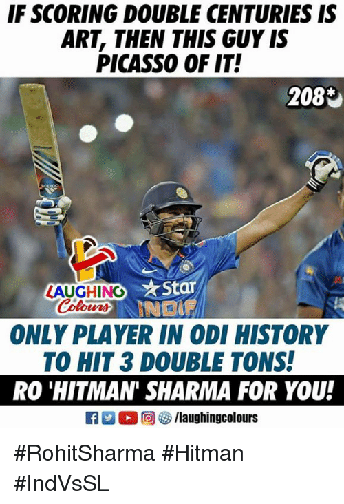 History, Picasso, and Indianpeoplefacebook: IF SCORING DOUBLE CENTURIES IS  ART, THEN THIS GUY IS  PICASSO OF IT!  2083  ★star  LAUGHINO  Colours  ONLY PLAYER IN ODI HISTORY  TO HIT 3 DOUBLE TONS!  RO 'HITMAN' SHARMA FOR YOU!  出。回參/laughingcolours #RohitSharma #Hitman #IndVsSL