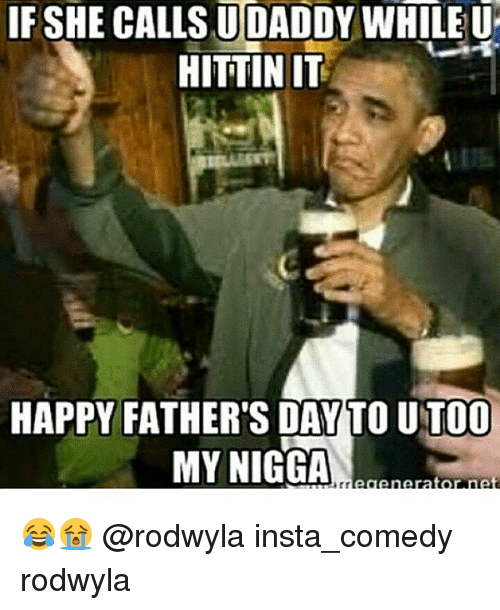 Fathers Day, Funny, and My Nigga: IF SHE CALLSUDADDY WHILE U  HITTINIT  HAPPY FATHER'S DAY TO UTOO  MY NIGGA  tor net 😂😭 @rodwyla insta_comedy rodwyla